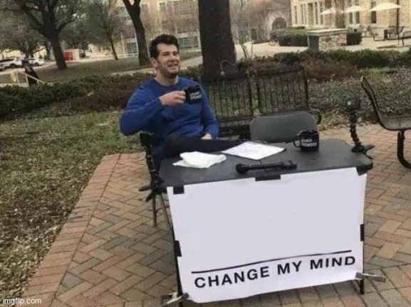 Change My Mind | image tagged in memes,change my mind | made w/ Imgflip meme maker