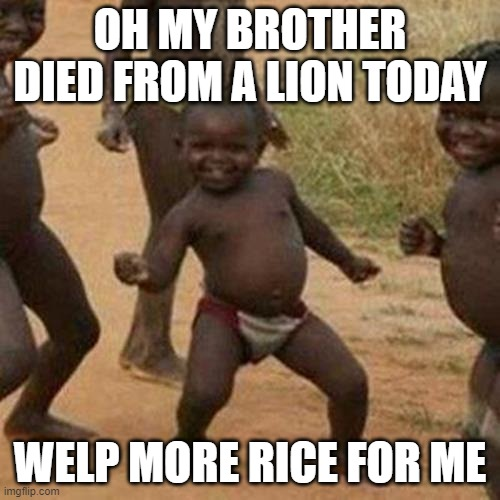 it is just a joke |  OH MY BROTHER DIED FROM A LION TODAY; WELP MORE RICE FOR ME | image tagged in memes,third world success kid | made w/ Imgflip meme maker