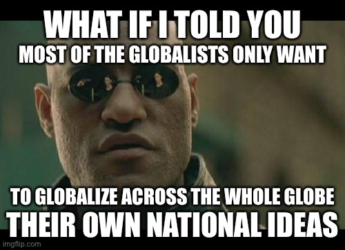 Matrix Morpheus |  WHAT IF I TOLD YOU; MOST OF THE GLOBALISTS ONLY WANT; TO GLOBALIZE ACROSS THE WHOLE GLOBE; THEIR OWN NATIONAL IDEAS | image tagged in memes,matrix morpheus,globalism,politics,true story,they gave it another name | made w/ Imgflip meme maker
