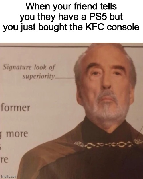 Signature Look of superiority |  When your friend tells you they have a PS5 but you just bought the KFC console | image tagged in signature look of superiority | made w/ Imgflip meme maker