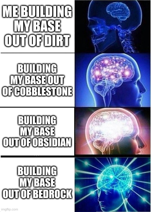 Expanding Brain |  ME BUILDING MY BASE OUT OF DIRT; BUILDING MY BASE OUT OF COBBLESTONE; BUILDING MY BASE OUT OF OBSIDIAN; BUILDING MY BASE OUT OF BEDROCK | image tagged in memes,expanding brain | made w/ Imgflip meme maker