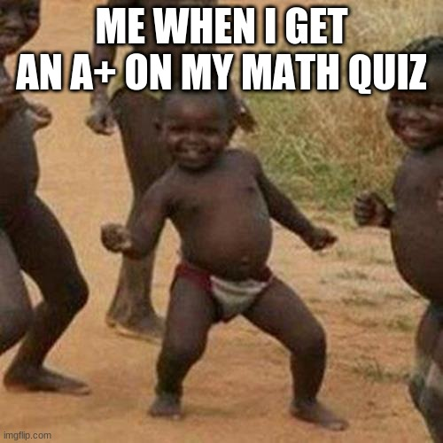 A+  Celebration |  ME WHEN I GET AN A+ ON MY MATH QUIZ | image tagged in memes,third world success kid | made w/ Imgflip meme maker