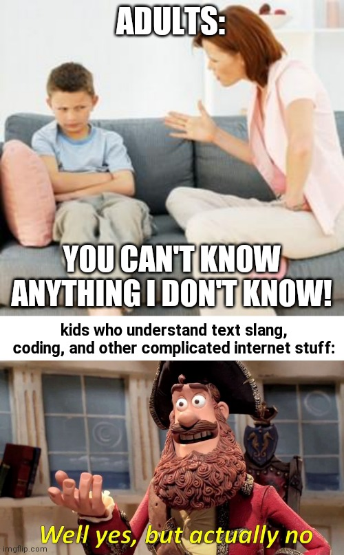 Actually it's well no but actually no |  ADULTS:; YOU CAN'T KNOW ANYTHING I DON'T KNOW! kids who understand text slang, coding, and other complicated internet stuff: | image tagged in parent scolding child,well yes but actually no,funny,parents,kids,technology | made w/ Imgflip meme maker