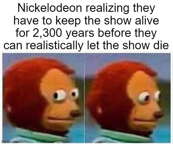 Nickelodeon realizing they have to keep the show alive for 2,300 years before they can realistically let the show die | image tagged in memes,monkey puppet | made w/ Imgflip meme maker