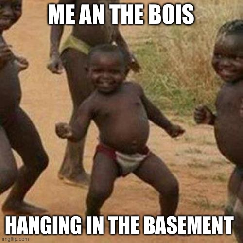 Third World Success Kid |  ME AN THE BOIS; HANGING IN THE BASEMENT | image tagged in memes,third world success kid | made w/ Imgflip meme maker