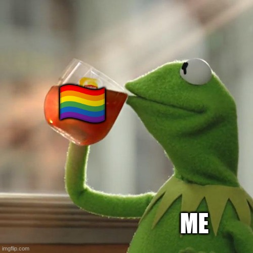 ah yes lgbtq+ tea |  🏳️‍🌈; ME | image tagged in memes,but that's none of my business,kermit the frog,lgbtq,bi | made w/ Imgflip meme maker
