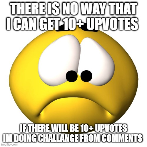 *Sad Face* |  THERE IS NO WAY THAT I CAN GET 10+ UPVOTES; IF THERE WILL BE 10+ UPVOTES IM DOING CHALLANGE FROM COMMENTS | image tagged in upvotes,upvote gif,mission impossible,no way | made w/ Imgflip meme maker