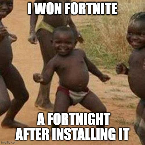 Third World Success Kid |  I WON FORTNITE; A FORTNIGHT AFTER INSTALLING IT | image tagged in memes,third world success kid | made w/ Imgflip meme maker