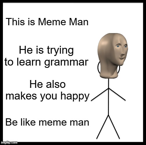 Be Like Bill Meme |  This is Meme Man; He is trying to learn grammar; He also makes you happy; Be like meme man | image tagged in memes,be like bill | made w/ Imgflip meme maker