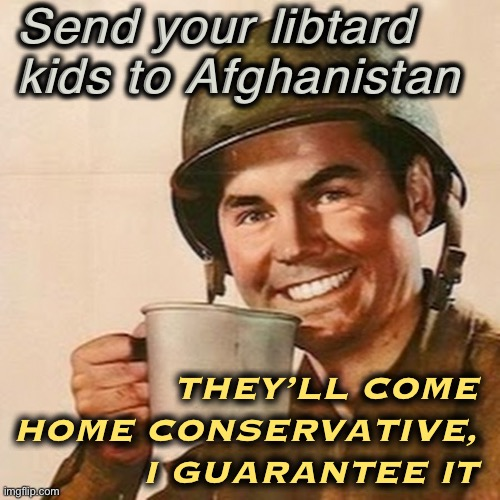 Hurry, before Biden cuts & runs. |  Send your libtard kids to Afghanistan; THEY'LL COME HOME CONSERVATIVE, I GUARANTEE IT | image tagged in coffee soldier,afghanistan,libtard,draft,libtards,military humor | made w/ Imgflip meme maker