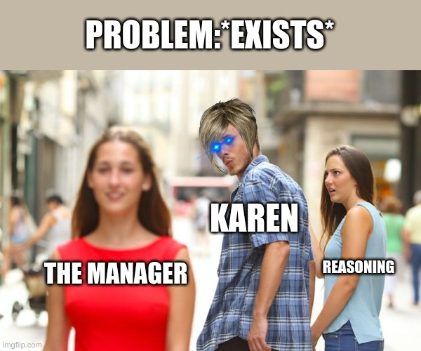 Distracted Boyfriend Meme |  PROBLEM:*EXISTS*; KAREN; THE MANAGER; REASONING | image tagged in memes,distracted boyfriend | made w/ Imgflip meme maker