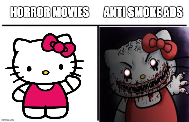 Scary |  HORROR MOVIES; ANTI SMOKE ADS | image tagged in hello kitty cute to creepy,hello kitty,memes,scary | made w/ Imgflip meme maker