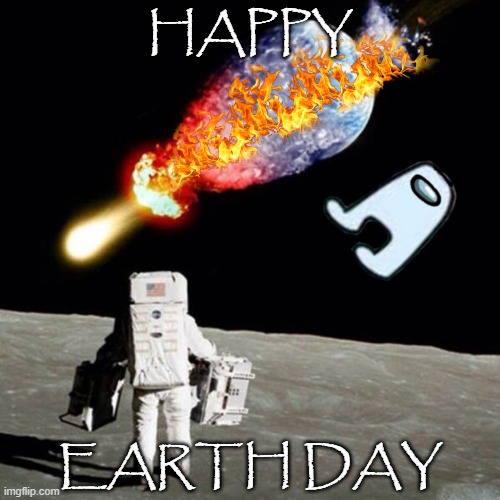 Happy Earth Day |  HAPPY; EARTH DAY | image tagged in astronaut see planet earth destroyed,earth,earth day,destruction,end of the world,memes | made w/ Imgflip meme maker