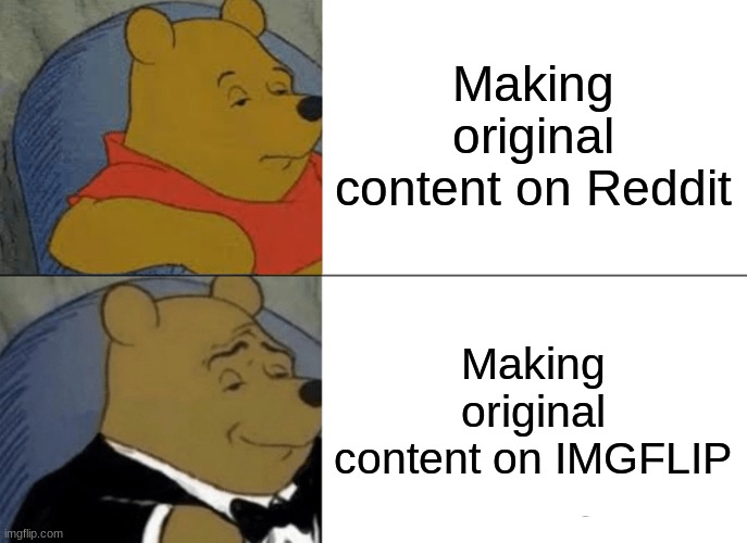 Tuxedo Winnie The Pooh Meme | Making original content on Reddit Making original content on IMGFLIP | image tagged in memes,tuxedo winnie the pooh | made w/ Imgflip meme maker