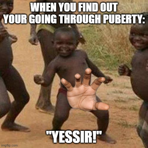 "Third World Success Kid |  WHEN YOU FIND OUT YOUR GOING THROUGH PUBERTY:; ""YESSIR!"" 