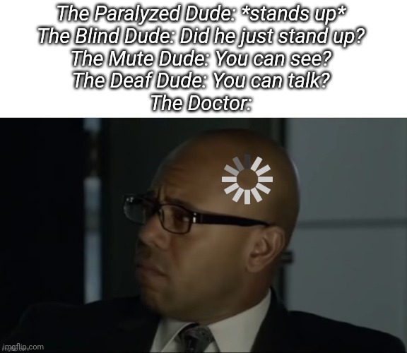The Mentalist Abott Confused |  The Paralyzed Dude: *stands up*  The Blind Dude: Did he just stand up?  The Mute Dude: You can see?  The Deaf Dude: You can talk?  The Doctor: | image tagged in the mentalist abott confused | made w/ Imgflip meme maker
