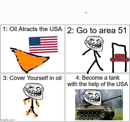 Smort |  1: Oil Atracts the USA; 2: Go to area 51; AREA 51 DO NOT CROSS; 3: Cover Yourself in oil; 4: Become a tank with the help of the USA | image tagged in memes,blank comic panel 2x2 | made w/ Imgflip meme maker