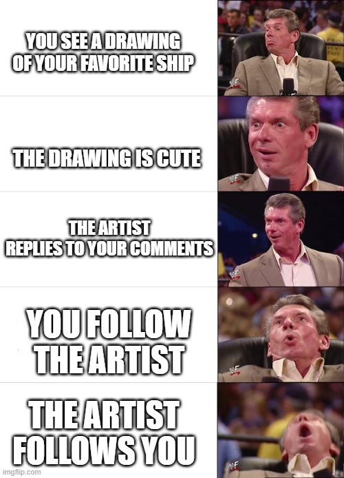 Vince McMahon Reaction |  YOU SEE A DRAWING OF YOUR FAVORITE SHIP; THE DRAWING IS CUTE; THE ARTIST REPLIES TO YOUR COMMENTS; YOU FOLLOW THE ARTIST; THE ARTIST FOLLOWS YOU | image tagged in vince mcmahon reaction | made w/ Imgflip meme maker