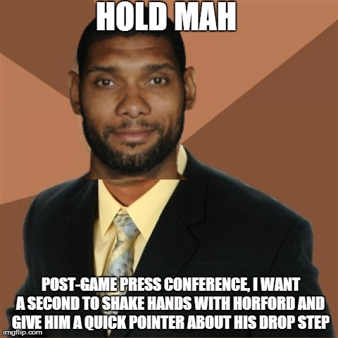 Succesful Tim Duncan | HOLD MAH  POST-GAME PRESS CONFERENCE, I WANT A SECOND TO SHAKE HANDS WITH HORFORD AND GIVE HIM A QUICK POINTER ABOUT HIS DROP STEP | image tagged in memes,successful black man | made w/ Imgflip meme maker