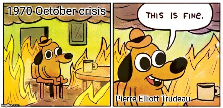 REEEEEEE |  1970 October crisis; Pierre Elliott Trudeau | image tagged in memes,this is fine | made w/ Imgflip meme maker