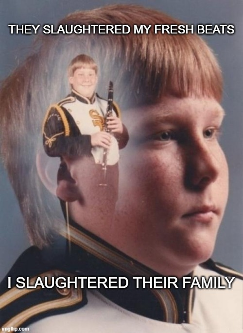 PTSD Clarinet Boy |  THEY SLAUGHTERED MY FRESH BEATS; I SLAUGHTERED THEIR FAMILY | image tagged in memes,ptsd clarinet boy,dark humor,dark,why,oh wow are you actually reading these tags | made w/ Imgflip meme maker