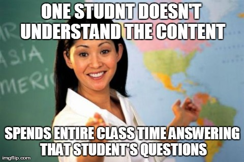 Unhelpful High School Teacher Meme | ONE STUDNT DOESN'T UNDERSTAND THE CONTENT SPENDS ENTIRE CLASS TIME ANSWERING THAT STUDENT'S QUESTIONS | image tagged in memes,unhelpful high school teacher | made w/ Imgflip meme maker