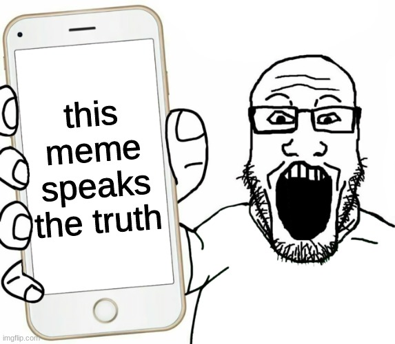Soyjak holding phone | this meme speaks the truth | image tagged in soyjak holding phone | made w/ Imgflip meme maker