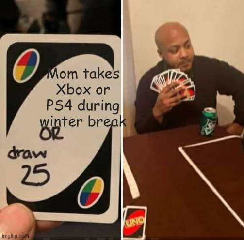 UNO Draw 25 Cards Meme | Mom takes Xbox or PS4 during winter break | image tagged in memes,uno draw 25 cards | made w/ Imgflip meme maker