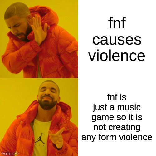 Drake Hotline Bling |  fnf causes violence; fnf is just a music game so it is not creating any form violence | image tagged in memes,drake hotline bling | made w/ Imgflip meme maker