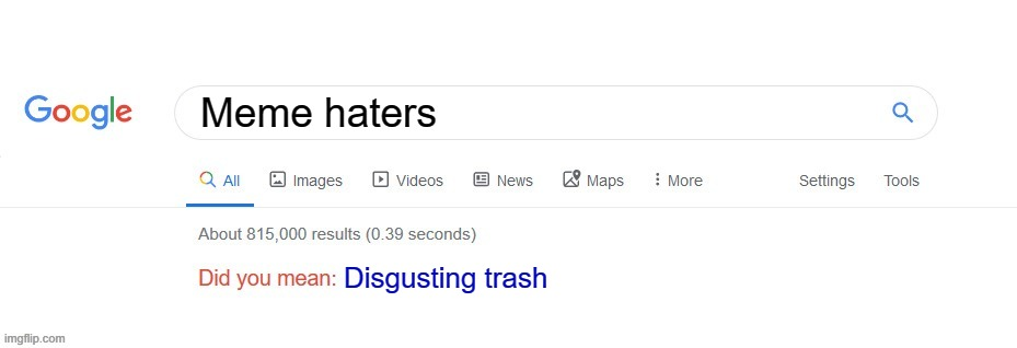 Did you mean? |  Meme haters; Disgusting trash | image tagged in did you mean | made w/ Imgflip meme maker