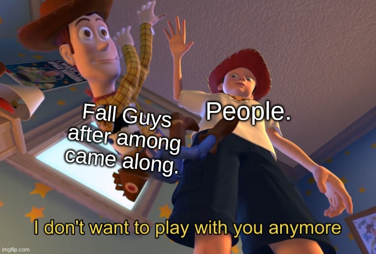 oof |  Fall Guys after among came along. People. | image tagged in i don't want to play with you anymore | made w/ Imgflip meme maker