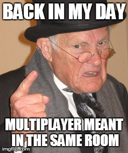 Back In My Day | BACK IN MY DAY MULTIPLAYER MEANT IN THE SAME ROOM | image tagged in memes,back in my day | made w/ Imgflip meme maker