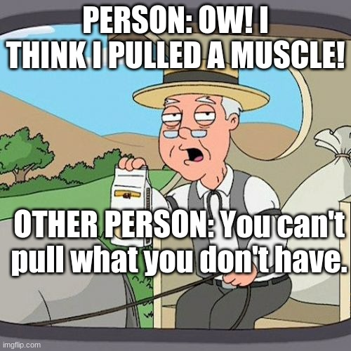 I can't be the only one who thinks this is true |  PERSON: OW! I THINK I PULLED A MUSCLE! OTHER PERSON: You can't pull what you don't have. | image tagged in memes,pepperidge farm remembers | made w/ Imgflip meme maker