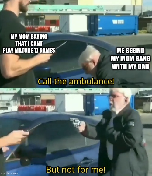 Call an ambulance but not for me |  MY MOM SAYING THAT I CANT PLAY MATURE 17 GAMES; ME SEEING MY MOM BANG WITH MY DAD | image tagged in call an ambulance but not for me | made w/ Imgflip meme maker