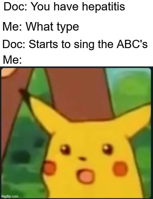 oh no |  Doc: You have hepatitis; Me: What type; Doc: Starts to sing the ABC's; Me: | image tagged in surprised pikachu,memes,funny,dark | made w/ Imgflip meme maker