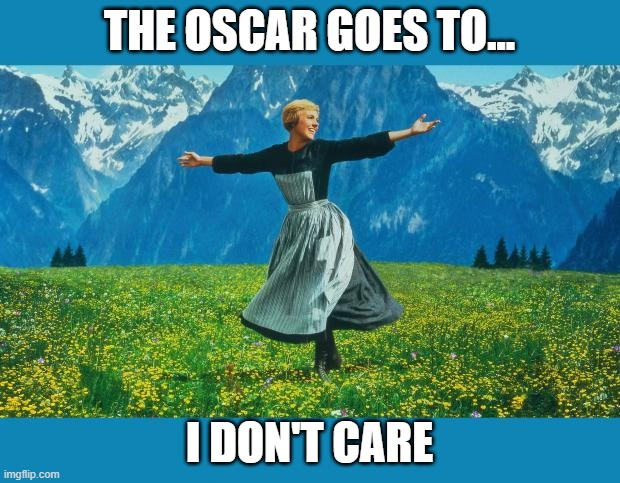 the sound of music happiness |  THE OSCAR GOES TO... I DON'T CARE | image tagged in the sound of music happiness | made w/ Imgflip meme maker