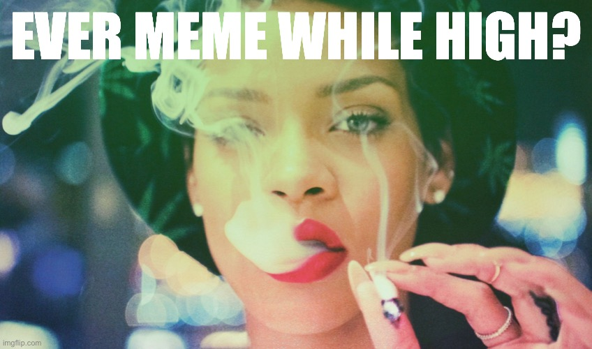 I actually typically don't, believe it or not, but as a matter of fact, I happen to be right now. Anyone else? ;) |  EVER MEME WHILE HIGH? | image tagged in rihanna smoking weed | made w/ Imgflip meme maker