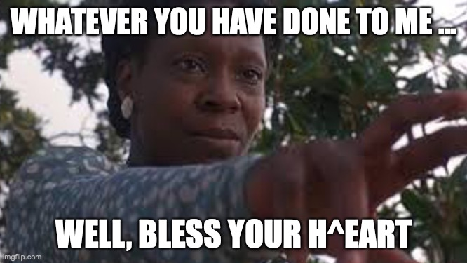 WHATEVER YOU HAVE DONE TO ME ... WELL, BLESS YOUR H^EART | image tagged in color purple | made w/ Imgflip meme maker