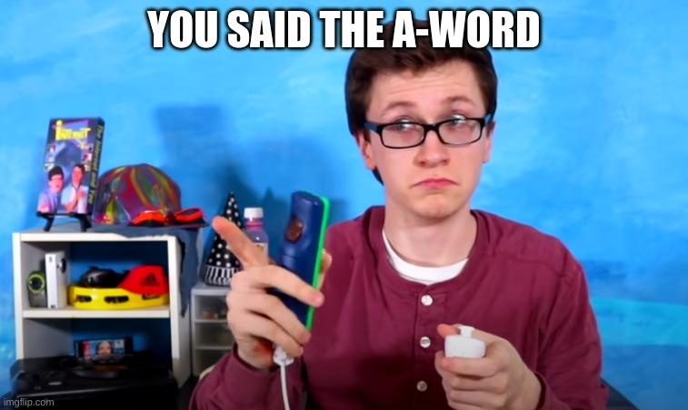 scott the waz | YOU SAID THE A-WORD | image tagged in scott the waz | made w/ Imgflip meme maker