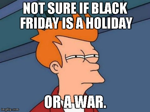 True story | NOT SURE IF BLACK FRIDAY IS A HOLIDAY OR A WAR. | image tagged in memes,futurama fry | made w/ Imgflip meme maker