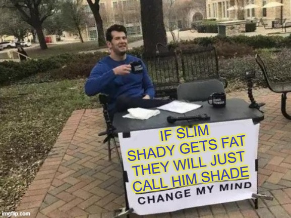 Change My Mind Meme |  IF SLIM SHADY GETS FAT THEY WILL JUST CALL HIM SHADE | image tagged in memes,change my mind,funny,funny memes,slim shady | made w/ Imgflip meme maker