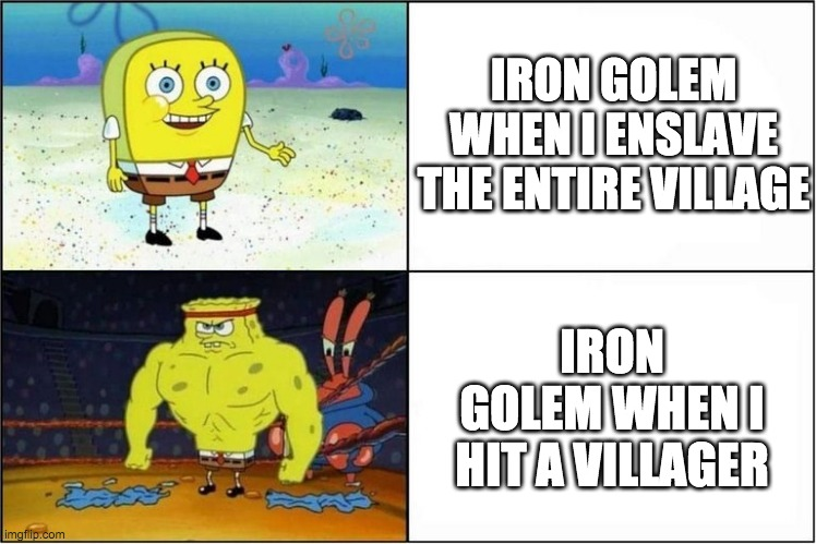 Iron golem be like |  IRON GOLEM WHEN I ENSLAVE THE ENTIRE VILLAGE; IRON GOLEM WHEN I HIT A VILLAGER | image tagged in weak vs strong spongebob | made w/ Imgflip meme maker
