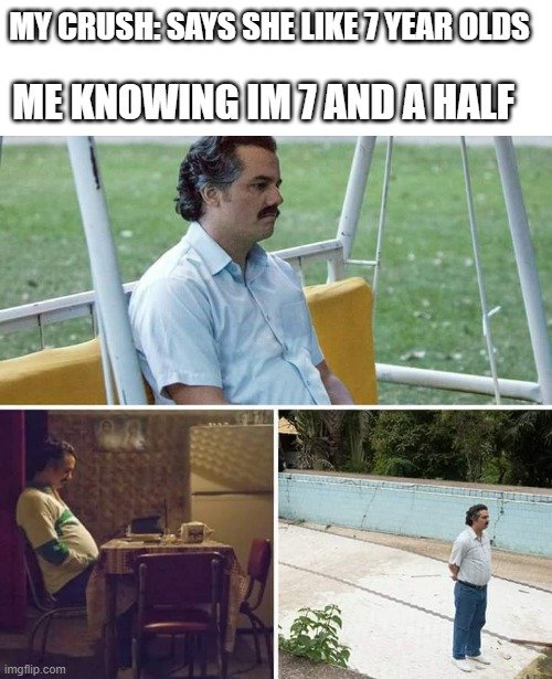oof |  MY CRUSH: SAYS SHE LIKE 7 YEAR OLDS; ME KNOWING IM 7 AND A HALF | image tagged in memes,sad pablo escobar | made w/ Imgflip meme maker