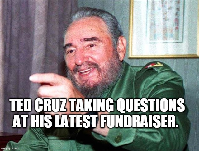 Ted Cruz |  TED CRUZ TAKING QUESTIONS AT HIS LATEST FUNDRAISER. | image tagged in ted cruz | made w/ Imgflip meme maker