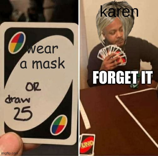 UNO Draw 25 Cards Meme | wear a mask karen FORGET IT | image tagged in memes,uno draw 25 cards | made w/ Imgflip meme maker