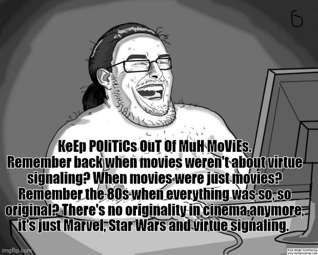 A reminder on the night of the Oscars |  KeEp POliTiCs OuT Of MuH MoViEs. Remember back when movies weren't about virtue signaling? When movies were just movies? Remember the 80s when everything was so, so original? There's no originality in cinema anymore, it's just Marvel, Star Wars and virtue signaling. | image tagged in cinema,9gag,oscars,pretentious cinephiles | made w/ Imgflip meme maker