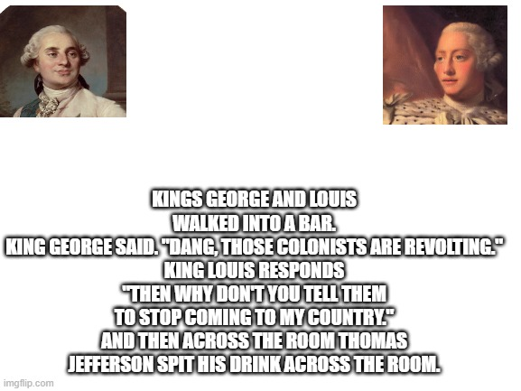 "Reeeeeeeeee |  KINGS GEORGE AND LOUIS WALKED INTO A BAR. KING GEORGE SAID. ""DANG, THOSE COLONISTS ARE REVOLTING."" KING LOUIS RESPONDS ""THEN WHY DON'T YOU TELL THEM TO STOP COMING TO MY COUNTRY."" AND THEN ACROSS THE ROOM THOMAS JEFFERSON SPIT HIS DRINK ACROSS THE ROOM. 