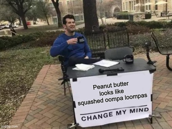 I cant unsee it now |  Peanut butter looks like squashed oompa loompas | image tagged in memes,change my mind | made w/ Imgflip meme maker