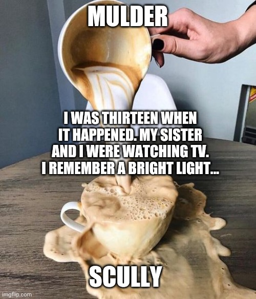 Mulder telling Scully about his sister being abducted by aliens. |  MULDER; I WAS THIRTEEN WHEN IT HAPPENED. MY SISTER AND I WERE WATCHING TV. I REMEMBER A BRIGHT LIGHT... SCULLY | image tagged in coffee spill,fox mulder the x files,x files,aliens,scully | made w/ Imgflip meme maker