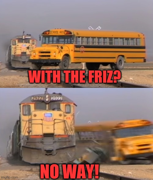 A train hitting a school bus | WITH THE FRIZ? NO WAY! | image tagged in a train hitting a school bus | made w/ Imgflip meme maker